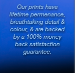 Prints have lifetime permenance, breathtaking colour and detail and a 100% money back guarantee.